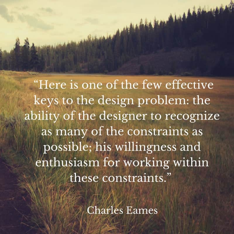 Quote that states: Here is one of the few effective keys to the design problem: the ability of the designer to recognize as many of the constraints as possible; his willingness and enthusiasm for working with these constraints. Charles Eames.